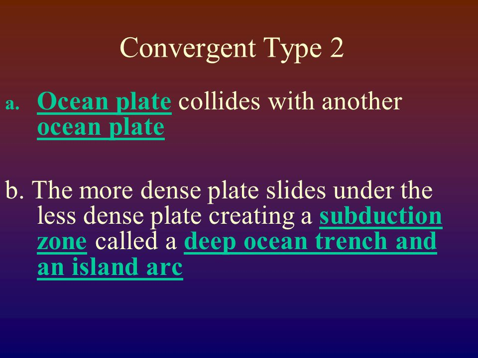 Convergent Type 2 a. Ocean plate collides with another ocean plate b.