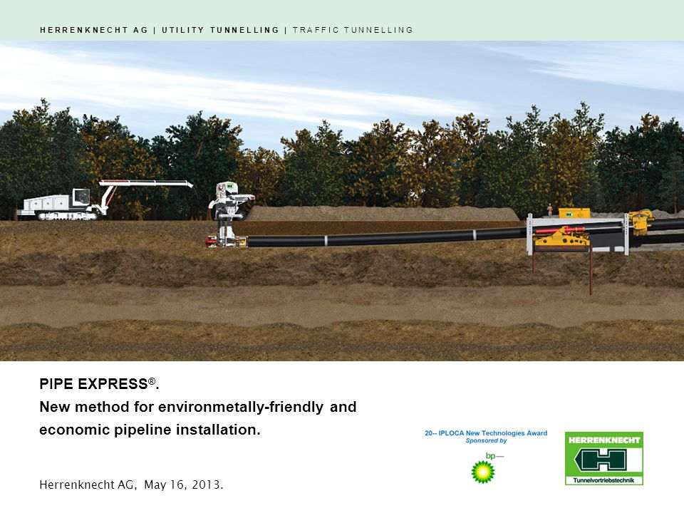 H E R R E N K N E C H T A G | U T I L I T Y T U N N E L L I N G | T R A F F I C T U N N E L L I N G Open-trench projects with special requirements: Environmentally sensitive areas Swampy areas with high groundwater level Areas with unstable ground conditions Areas with water-bearing layers HERRENKNECHT AG | PIPE EXPRESS.Page 2 PIPE EXPRESS ®.
