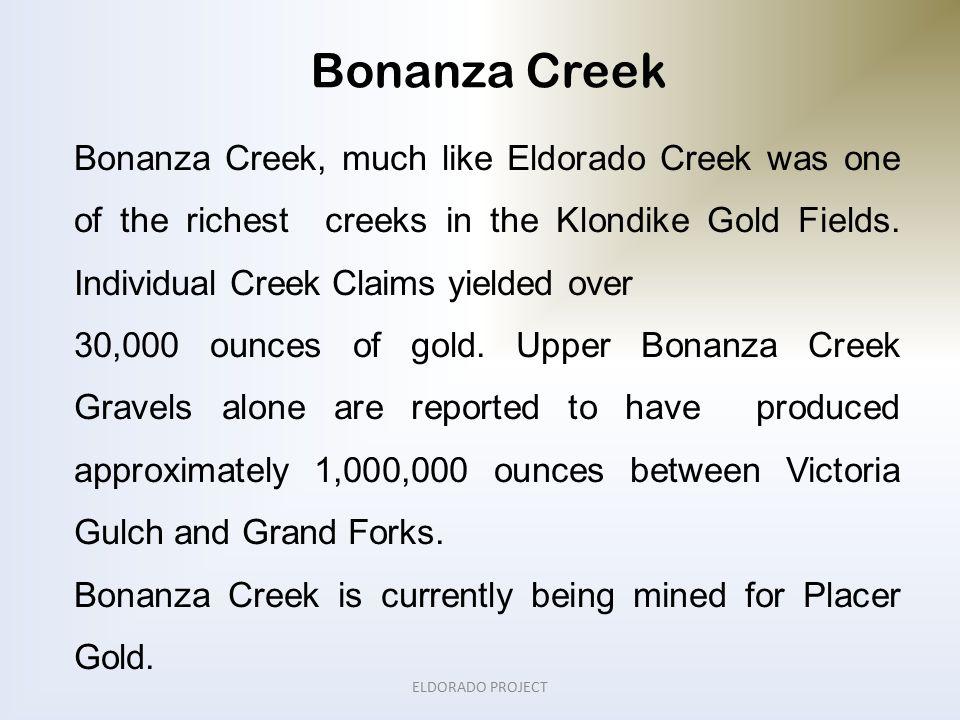 Bonanza Creek ELDORADO PROJECT Bonanza Creek, much like Eldorado Creek was one of the richest creeks in the Klondike Gold Fields.