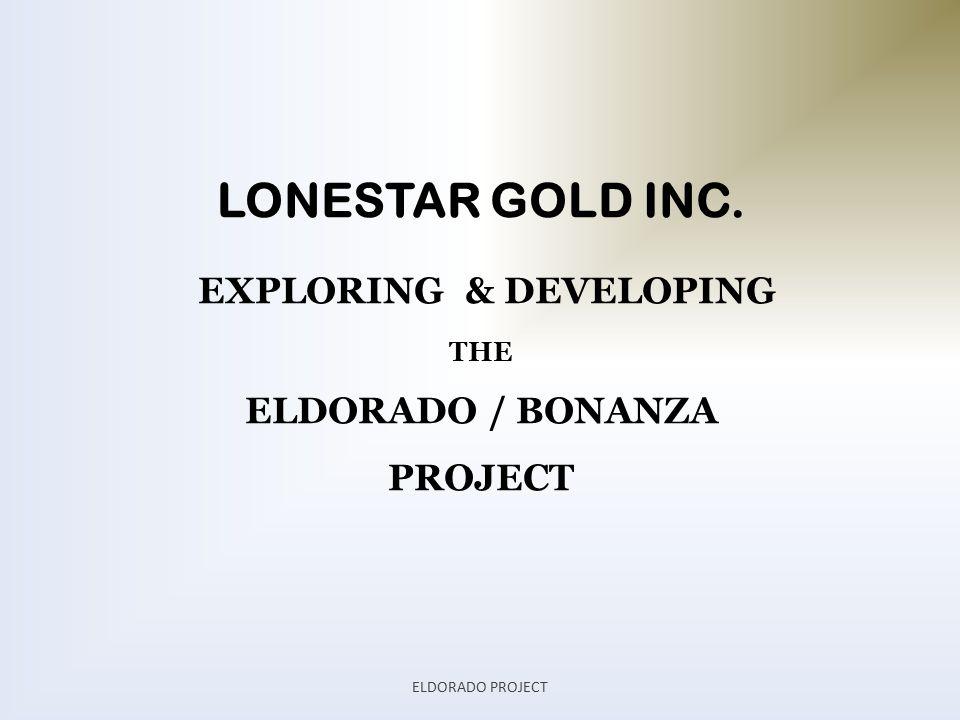 LONESTAR GOLD INC. EXPLORING & DEVELOPING THE ELDORADO / BONANZA PROJECT ELDORADO PROJECT
