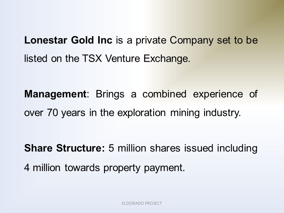 ELDORADO PROJECT Lonestar Gold Inc is a private Company set to be listed on the TSX Venture Exchange.
