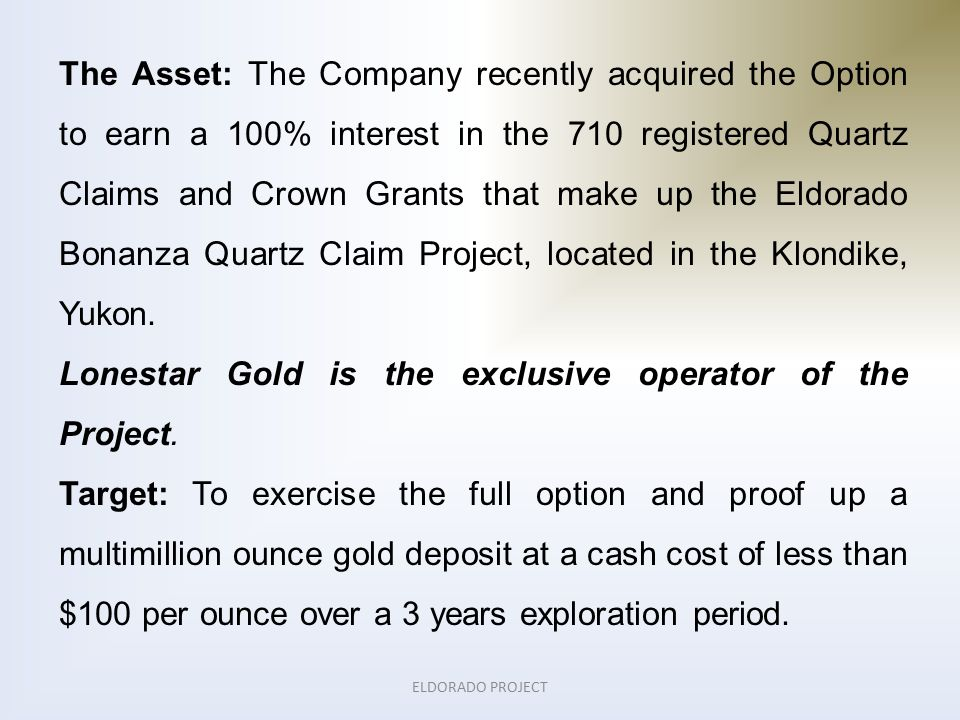 ELDORADO PROJECT The Asset: The Company recently acquired the Option to earn a 100% interest in the 710 registered Quartz Claims and Crown Grants that make up the Eldorado Bonanza Quartz Claim Project, located in the Klondike, Yukon.