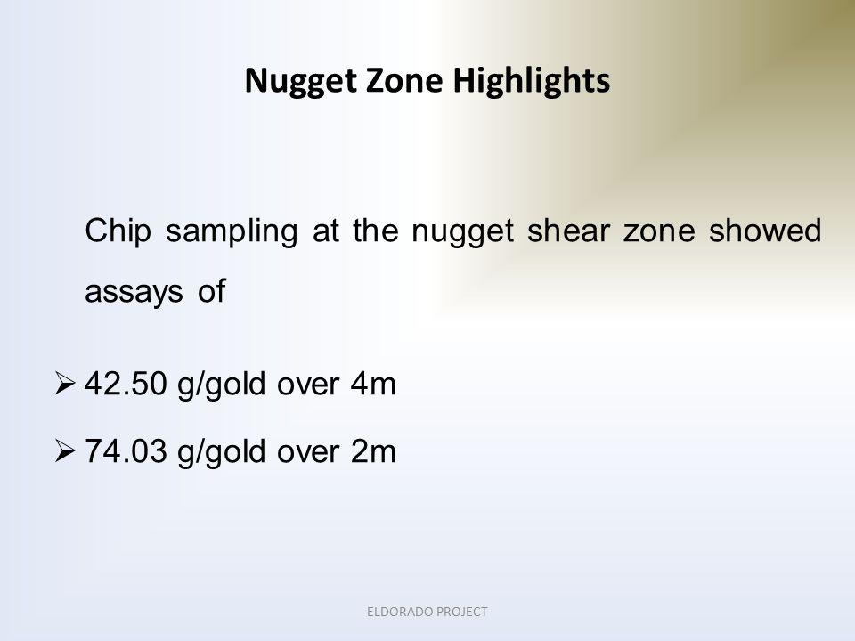 Chip sampling at the nugget shear zone showed assays of  42.50 g/gold over 4m  74.03 g/gold over 2m Nugget Zone Highlights