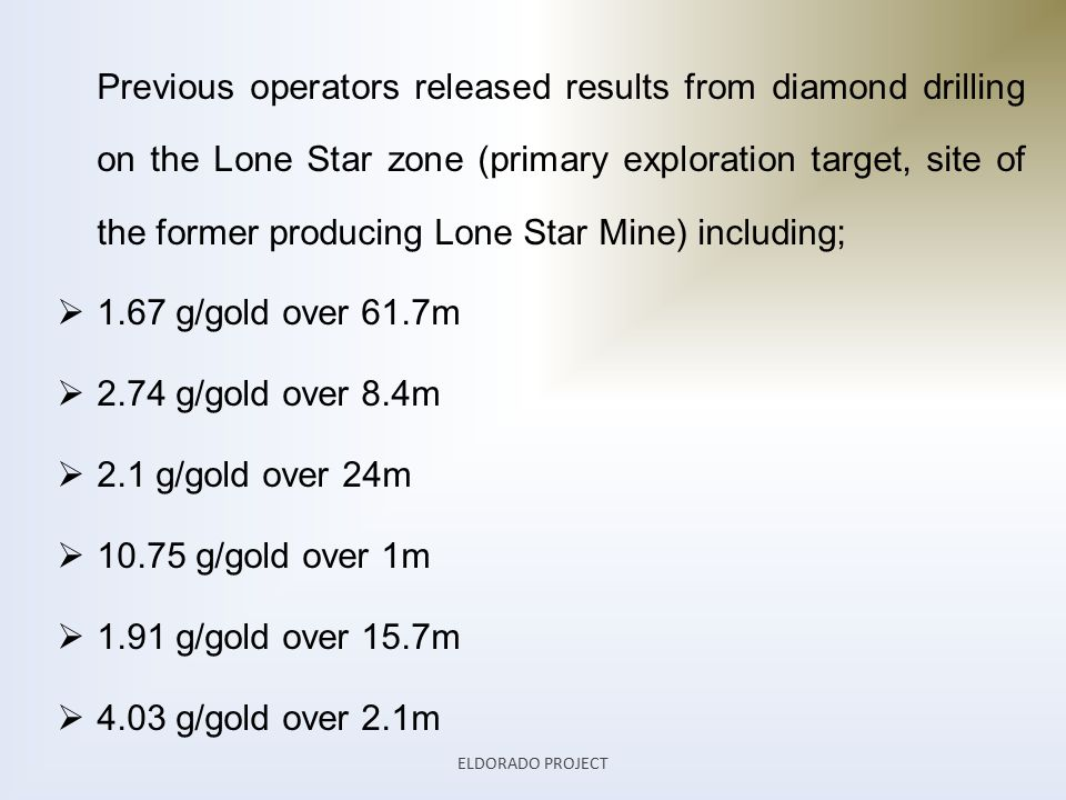 Previous operators released results from diamond drilling on the Lone Star zone (primary exploration target, site of the former producing Lone Star Mine) including;  1.67 g/gold over 61.7m  2.74 g/gold over 8.4m  2.1 g/gold over 24m  10.75 g/gold over 1m  1.91 g/gold over 15.7m  4.03 g/gold over 2.1m ELDORADO PROJECT