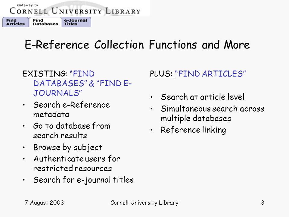 "7 August 2003Cornell University Library3 E-Reference Collection Functions and More EXISTING: ""FIND DATABASES"" & ""FIND E- JOURNALS"" Search e-Reference"