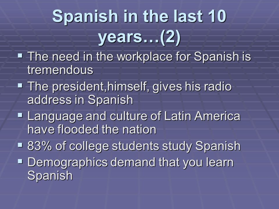 Spanish in the last 10 years…(2)  The need in the workplace for Spanish is tremendous  The president,himself, gives his radio address in Spanish  Language and culture of Latin America have flooded the nation  83% of college students study Spanish  Demographics demand that you learn Spanish