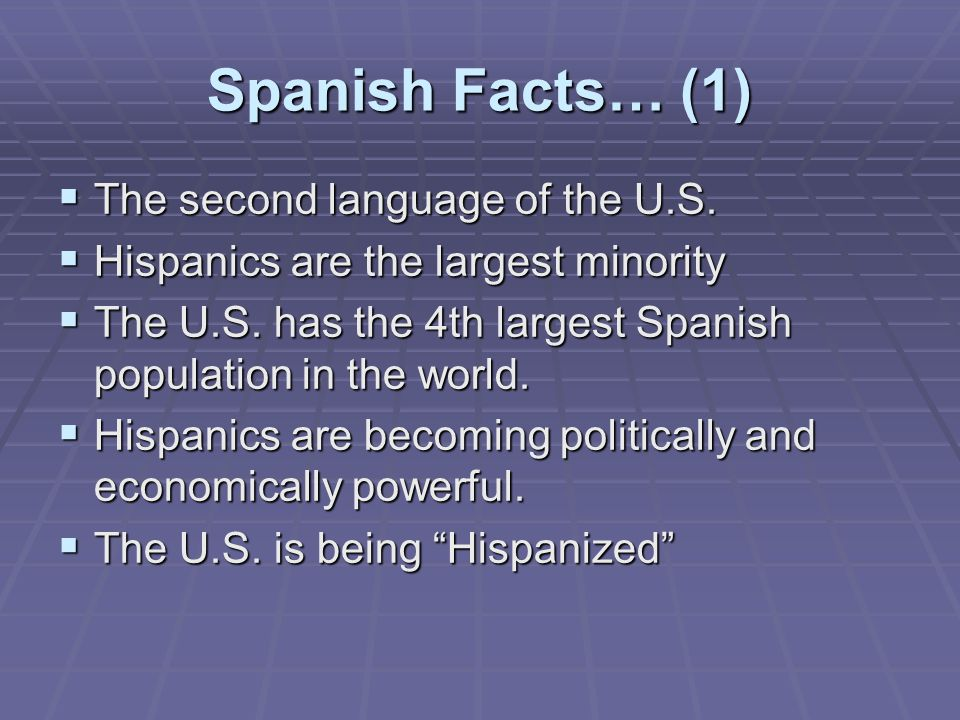 Spanish Facts… (1)  The second language of the U.S.  Hispanics are the largest minority  The U.S. has the 4th largest Spanish population in the wor