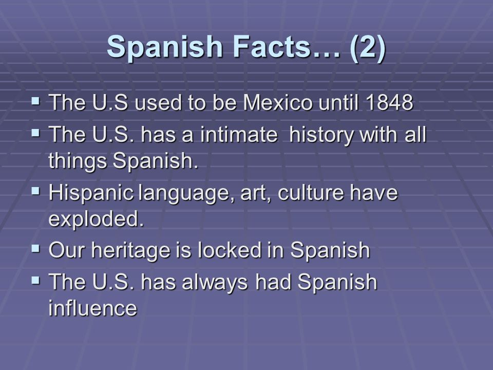 Spanish Facts… (2)  The U.S used to be Mexico until 1848  The U.S.