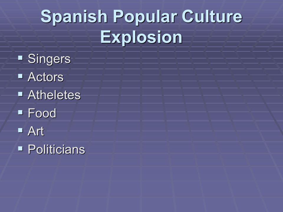 Spanish Popular Culture Explosion  Singers  Actors  Atheletes  Food  Art  Politicians