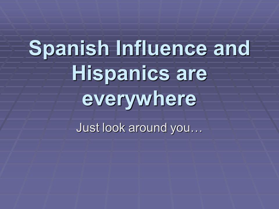 Spanish Influence and Hispanics are everywhere Just look around you…