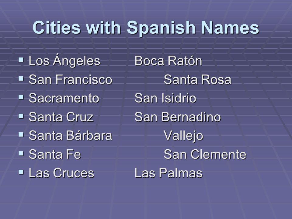 Cities with Spanish Names  Los ÁngelesBoca Ratón  San FranciscoSanta Rosa  SacramentoSan Isidrio  Santa CruzSan Bernadino  Santa BárbaraVallejo  Santa FeSan Clemente  Las CrucesLas Palmas