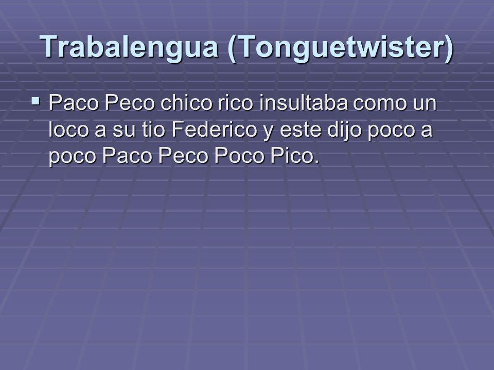 Trabalengua (Tonguetwister)  Paco Peco chico rico insultaba como un loco a su tio Federico y este dijo poco a poco Paco Peco Poco Pico.