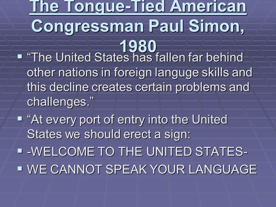 The Tongue-Tied American Congressman Paul Simon, 1980  The United States has fallen far behind other nations in foreign languge skills and this decline creates certain problems and challenges.  At every port of entry into the United States we should erect a sign:  -WELCOME TO THE UNITED STATES-  WE CANNOT SPEAK YOUR LANGUAGE