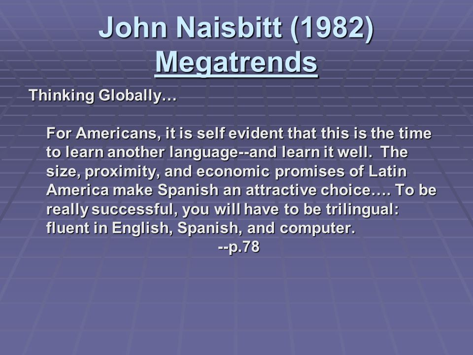 John Naisbitt (1982) Megatrends Thinking Globally… For Americans, it is self evident that this is the time to learn another language--and learn it wel