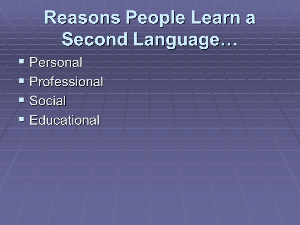 Reasons People Learn a Second Language…  Personal  Professional  Social  Educational