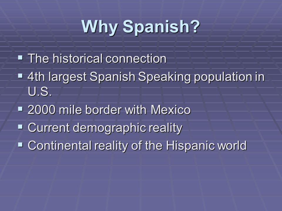 Why Spanish. The historical connection  4th largest Spanish Speaking population in U.S.