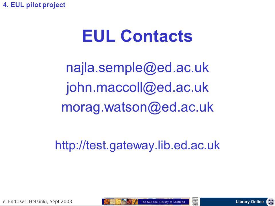 e-EndUser: Helsinki, Sept 2003 EUL Contacts najla.semple@ed.ac.uk john.maccoll@ed.ac.uk morag.watson@ed.ac.uk http://test.gateway.lib.ed.ac.uk 4.