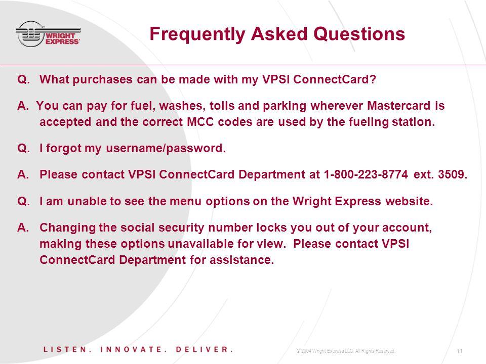 © 2004 Wright Express LLC. All Rights Reserved.11 Frequently Asked Questions Q.What purchases can be made with my VPSI ConnectCard? A. You can pay for