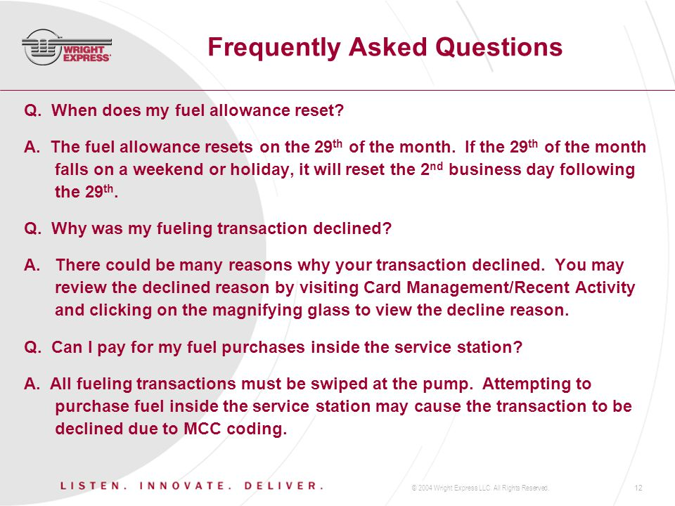 © 2004 Wright Express LLC. All Rights Reserved.12 Frequently Asked Questions Q. When does my fuel allowance reset? A. The fuel allowance resets on the