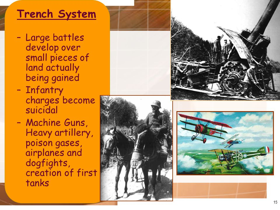 Trench System –Large battles develop over small pieces of land actually being gained –Infantry charges become suicidal –Machine Guns, Heavy artillery, poison gases, airplanes and dogfights, creation of first tanks 15