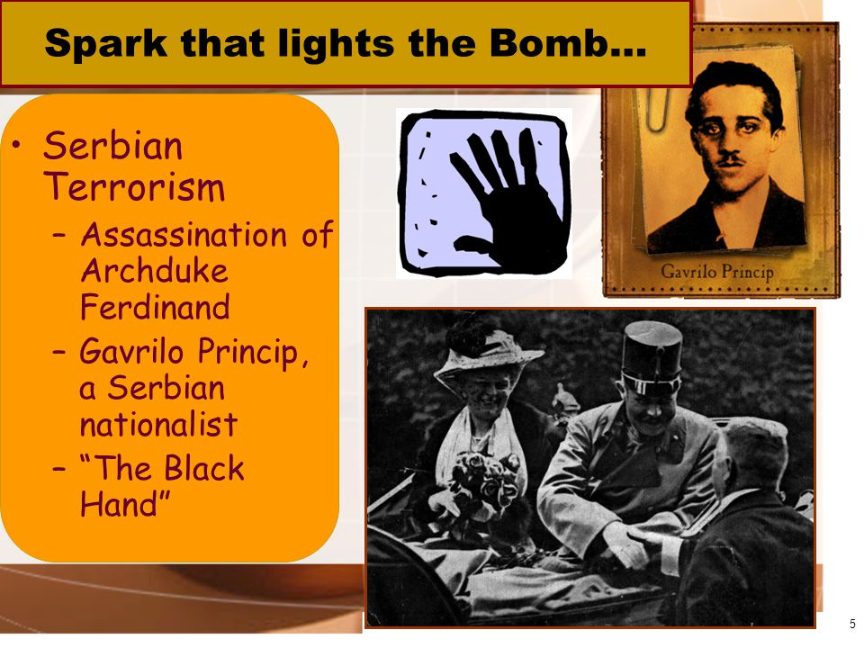 Serbian Terrorism –Assassination of Archduke Ferdinand –Gavrilo Princip, a Serbian nationalist – The Black Hand 5 Spark that lights the Bomb…
