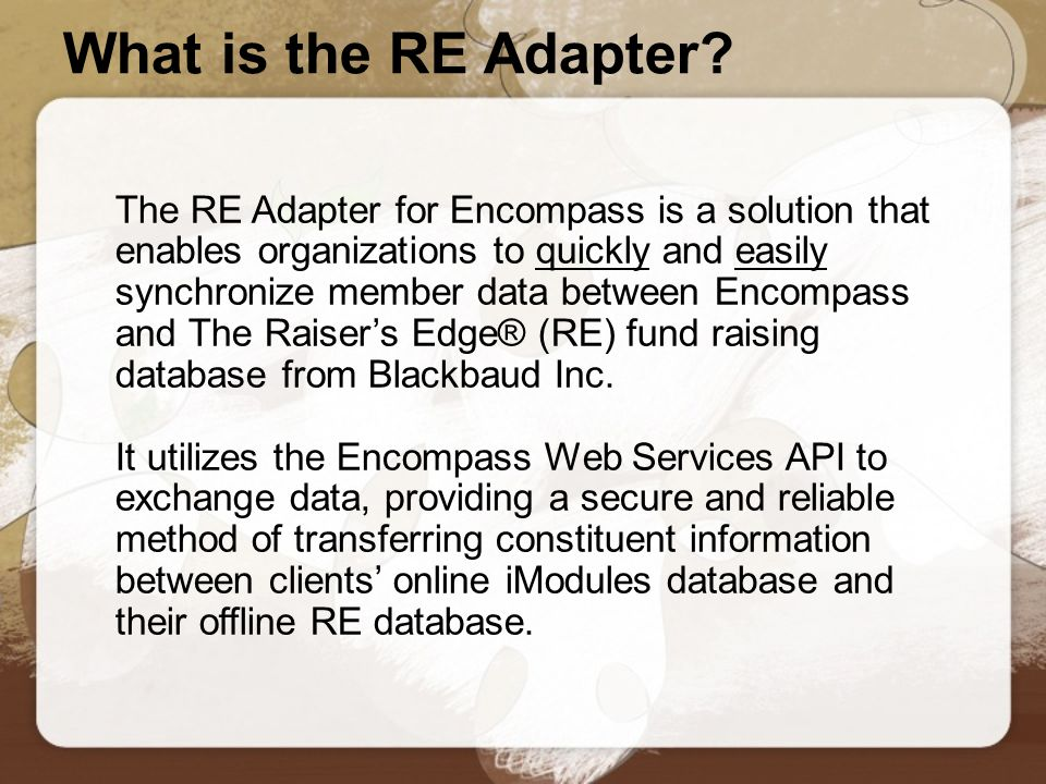 Technical Requirements ✔ The Raiser's Edge® version 7.8 or higher running on SQL Server 2000 or higher - MSDE is not supported ✔ Windows.NET Framework 2.0 or higher installed on the PC running the Adapter ✔ Windows 2000 or higher ✔ The Raiser's Edge® installed locally, not hosted ✔ Access through the firewall to send and receive using HTTP (Web Services)
