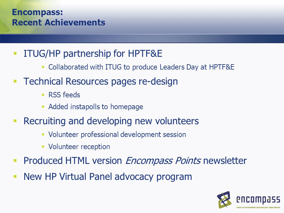 Encompass: Recent Achievements  ITUG/HP partnership for HPTF&E  Collaborated with ITUG to produce Leaders Day at HPTF&E  Technical Resources pages re-design  RSS feeds  Added instapolls to homepage  Recruiting and developing new volunteers  Volunteer professional development session  Volunteer reception  Produced HTML version Encompass Points newsletter  New HP Virtual Panel advocacy program