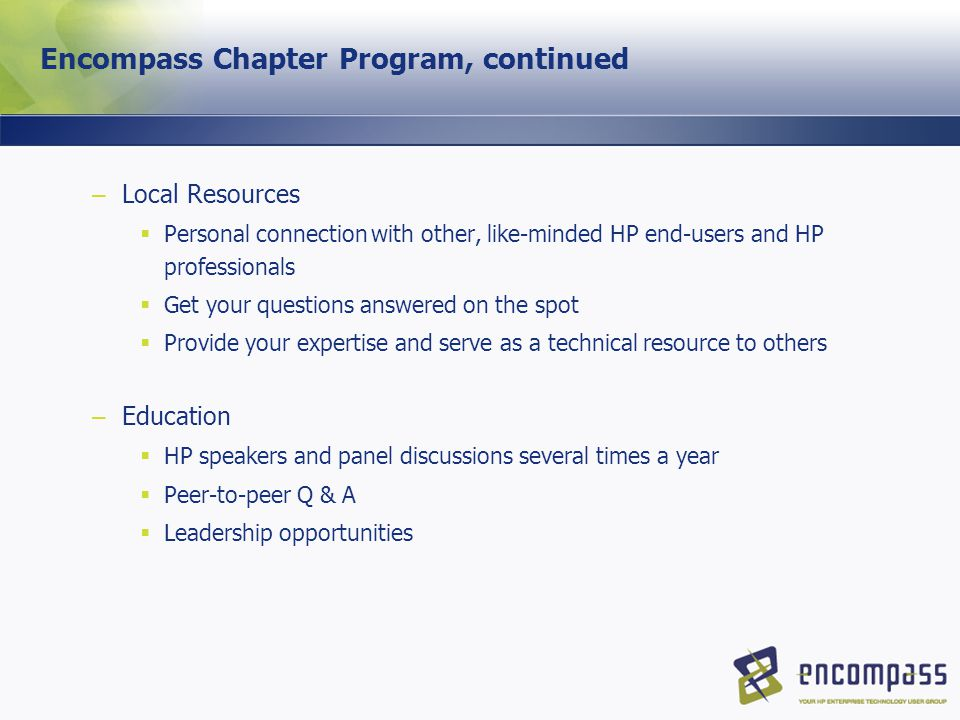 Encompass Chapter Program, continued – Local Resources  Personal connection with other, like-minded HP end-users and HP professionals  Get your questions answered on the spot  Provide your expertise and serve as a technical resource to others – Education  HP speakers and panel discussions several times a year  Peer-to-peer Q & A  Leadership opportunities
