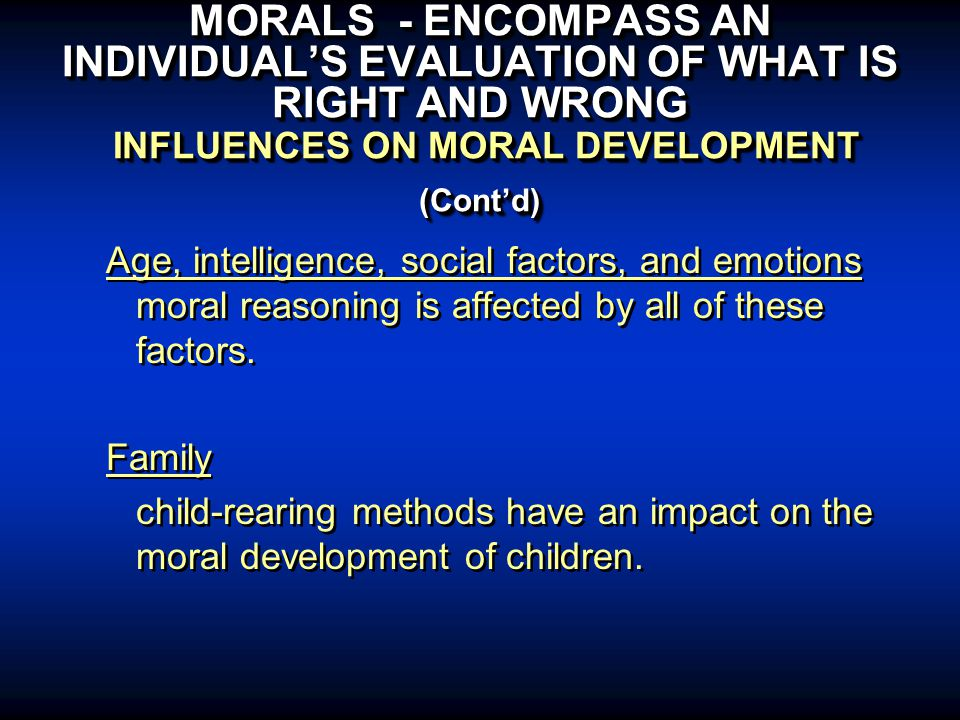 MORALS - ENCOMPASS AN INDIVIDUAL'S EVALUATION OF WHAT IS RIGHT AND WRONG INFLUENCES ON MORAL DEVELOPMENT (Cont'd) Age, intelligence, social factors, and emotions moral reasoning is affected by all of these factors.