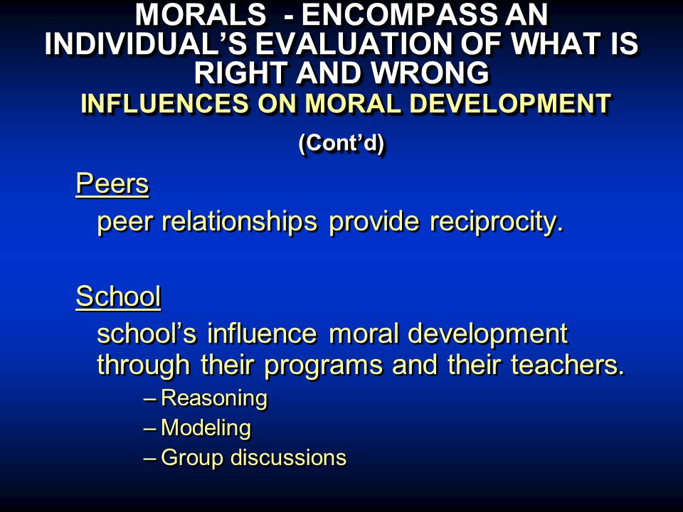 MORALS - ENCOMPASS AN INDIVIDUAL'S EVALUATION OF WHAT IS RIGHT AND WRONG INFLUENCES ON MORAL DEVELOPMENT (Cont'd) Peers peer relationships provide reciprocity.