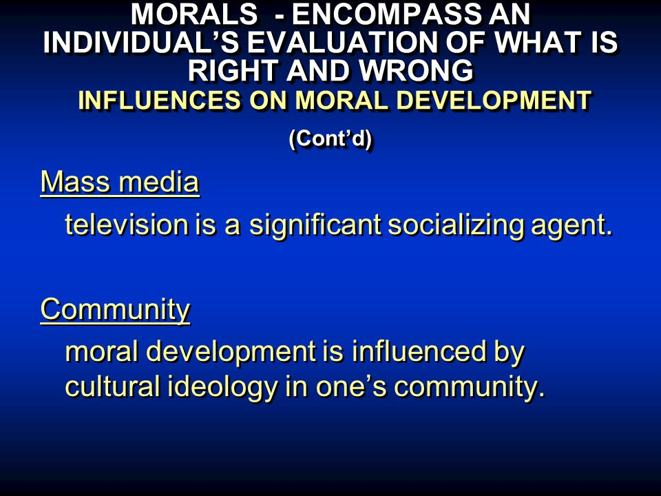 MORALS - ENCOMPASS AN INDIVIDUAL'S EVALUATION OF WHAT IS RIGHT AND WRONG INFLUENCES ON MORAL DEVELOPMENT (Cont'd) Mass media television is a significant socializing agent.