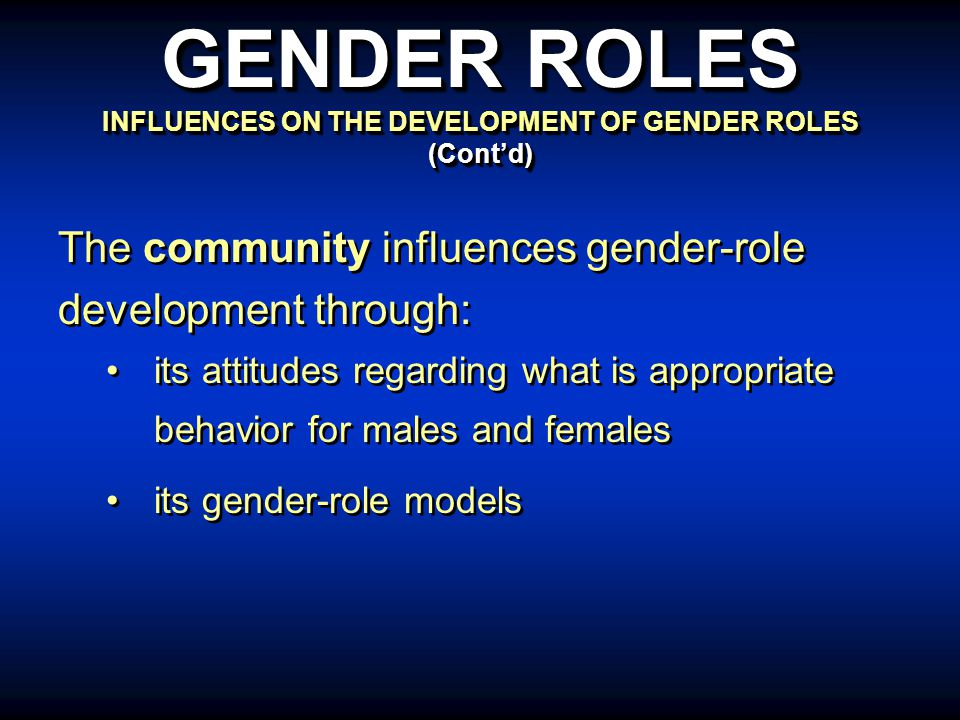 The community influences gender-role development through: its attitudes regarding what is appropriate behavior for males and females its gender-role models The community influences gender-role development through: its attitudes regarding what is appropriate behavior for males and females its gender-role models GENDER ROLES INFLUENCES ON THE DEVELOPMENT OF GENDER ROLES (Cont'd)