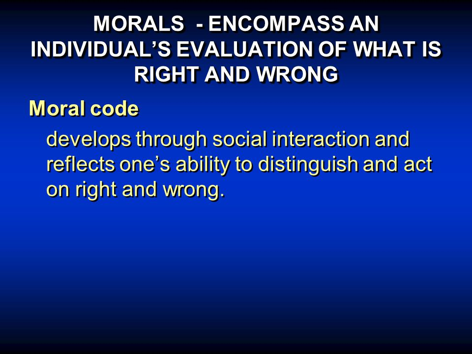 MORALS - ENCOMPASS AN INDIVIDUAL'S EVALUATION OF WHAT IS RIGHT AND WRONG Moral code develops through social interaction and reflects one's ability to distinguish and act on right and wrong.