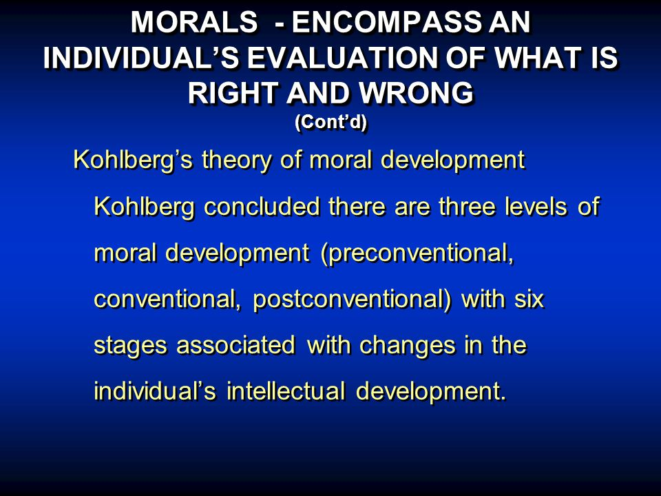 MORALS - ENCOMPASS AN INDIVIDUAL'S EVALUATION OF WHAT IS RIGHT AND WRONG (Cont'd) Kohlberg's theory of moral development Kohlberg concluded there are three levels of moral development (preconventional, conventional, postconventional) with six stages associated with changes in the individual's intellectual development.