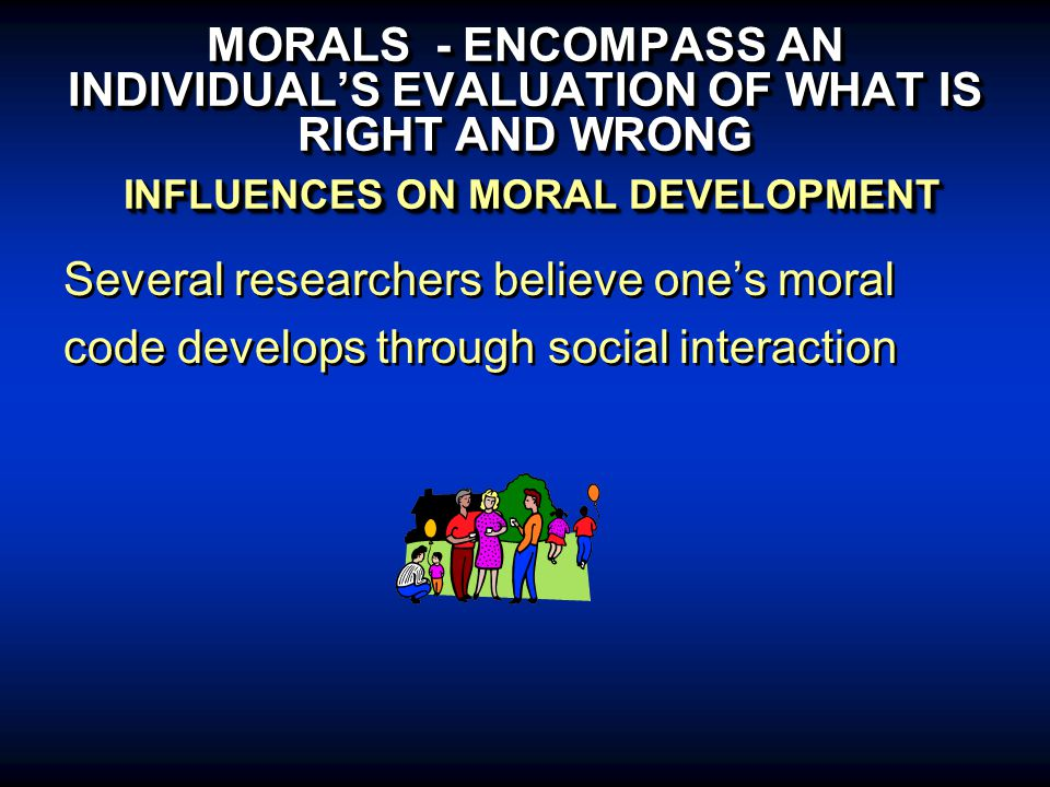 MORALS - ENCOMPASS AN INDIVIDUAL'S EVALUATION OF WHAT IS RIGHT AND WRONG INFLUENCES ON MORAL DEVELOPMENT Several researchers believe one's moral code develops through social interaction Several researchers believe one's moral code develops through social interaction