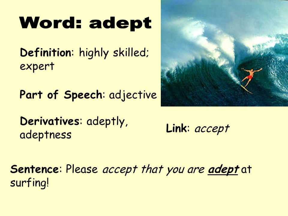 Definition: highly skilled; expert Derivatives: adeptly, adeptness Sentence: Please accept that you are adept at surfing! Part of Speech: adjective Li