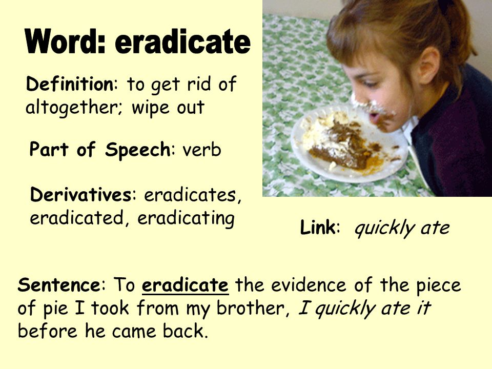 Definition: to get rid of altogether; wipe out Derivatives: eradicates, eradicated, eradicating Sentence: To eradicate the evidence of the piece of pi
