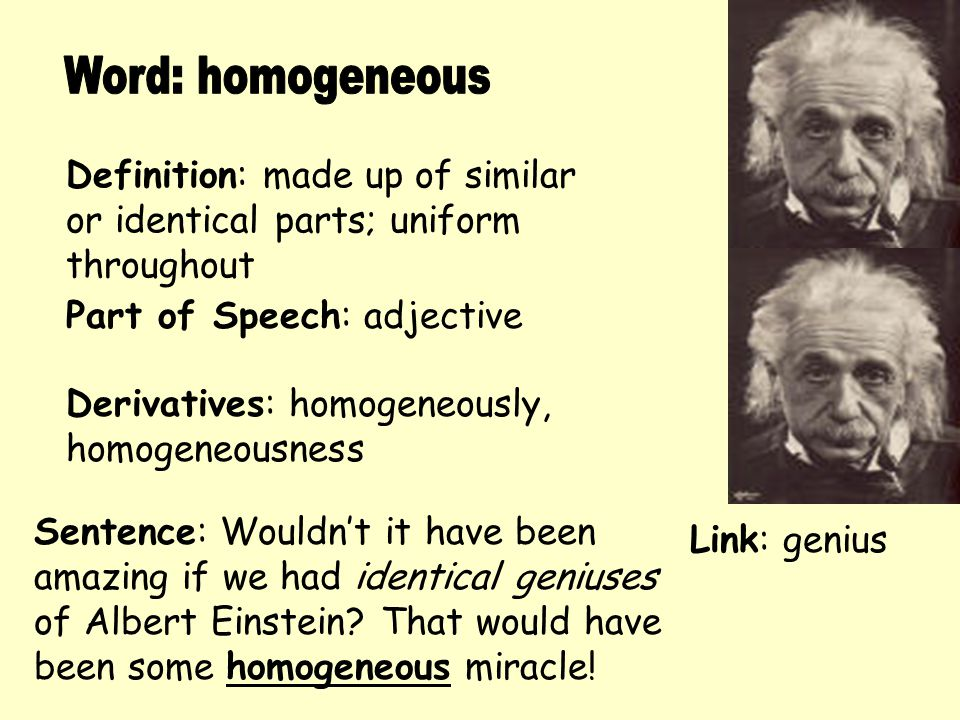 Definition: made up of similar or identical parts; uniform throughout Derivatives: homogeneously, homogeneousness Sentence: Wouldn't it have been amaz