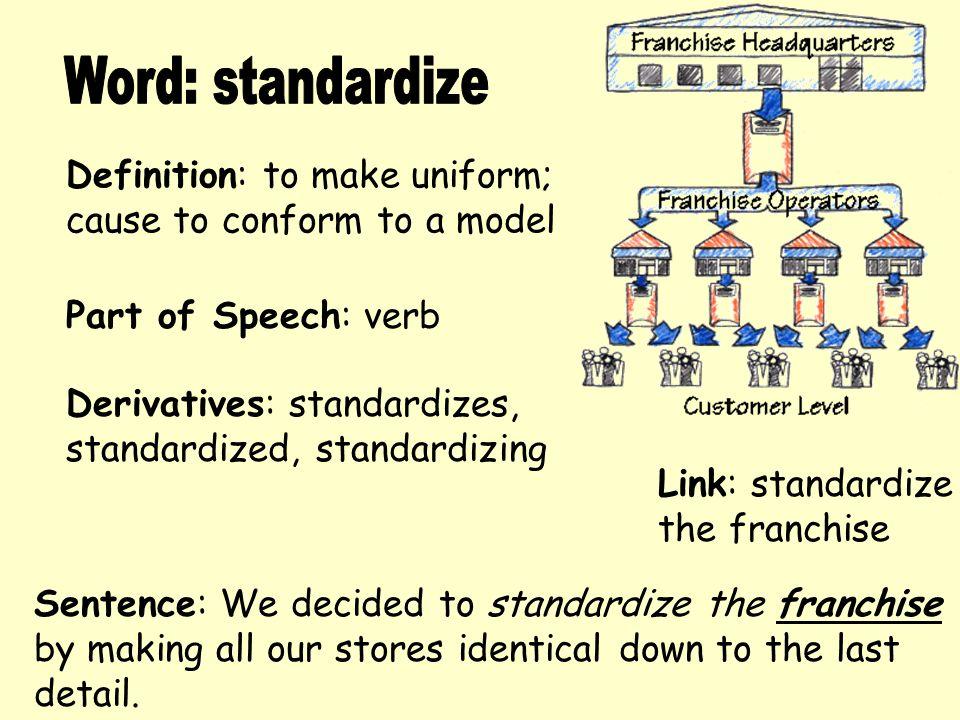Definition: to make uniform; cause to conform to a model Derivatives: standardizes, standardized, standardizing Sentence: We decided to standardize th