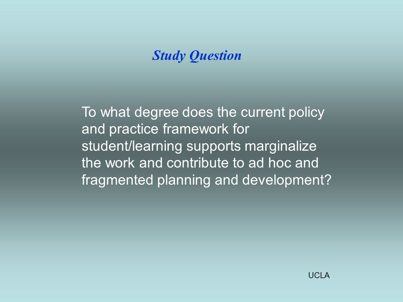 UCLA Study Question To what degree does the current policy and practice framework for student/learning supports marginalize the work and contribute to ad hoc and fragmented planning and development
