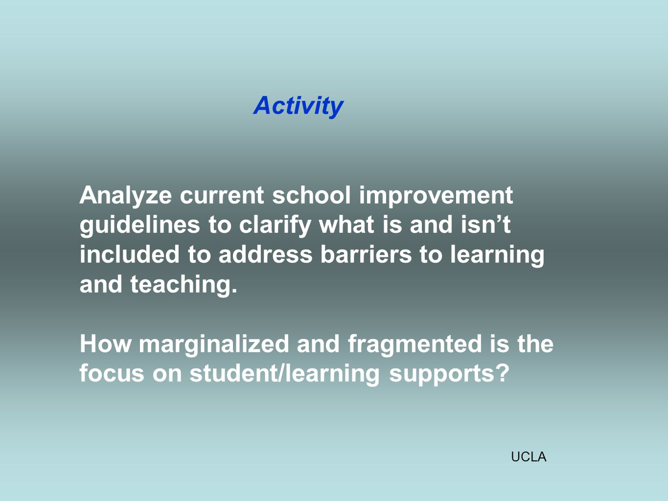 UCLA Activity Analyze current school improvement guidelines to clarify what is and isn't included to address barriers to learning and teaching.