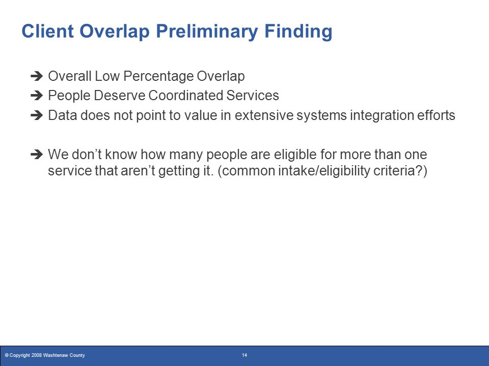 © Copyright 2008 Washtenaw County14 Client Overlap Preliminary Finding  Overall Low Percentage Overlap  People Deserve Coordinated Services  Data does not point to value in extensive systems integration efforts  We don't know how many people are eligible for more than one service that aren't getting it.