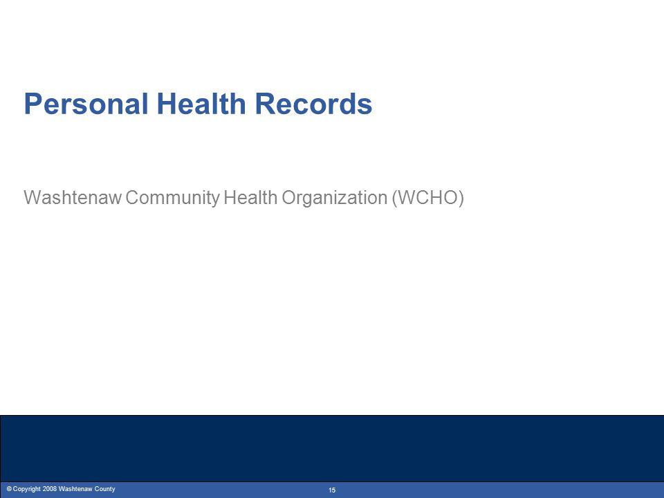 © Copyright 2008 Washtenaw County 15 Personal Health Records Washtenaw Community Health Organization (WCHO)