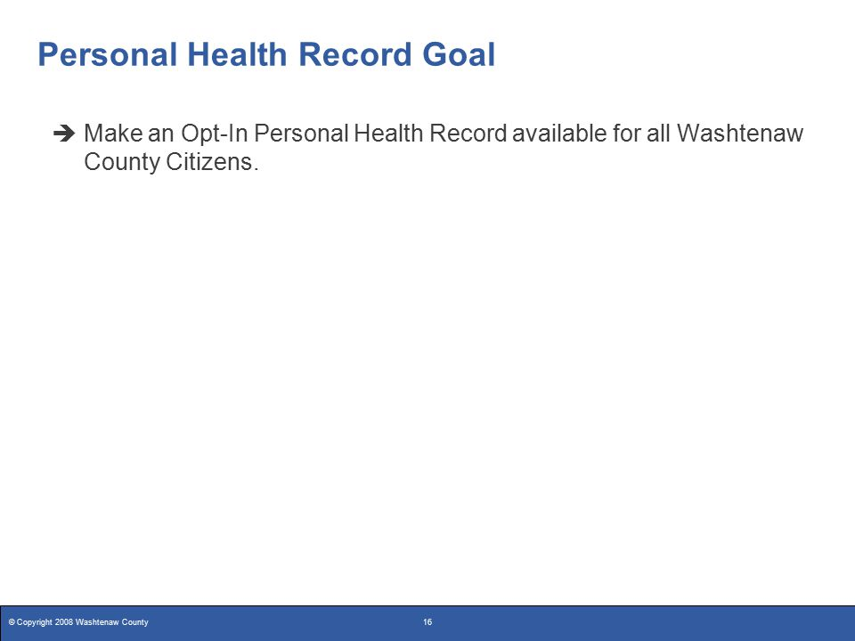 © Copyright 2008 Washtenaw County16 Personal Health Record Goal  Make an Opt-In Personal Health Record available for all Washtenaw County Citizens.