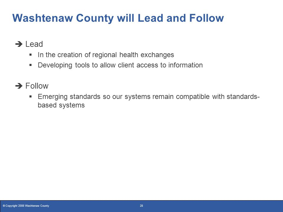 © Copyright 2008 Washtenaw County28 Washtenaw County will Lead and Follow  Lead  In the creation of regional health exchanges  Developing tools to allow client access to information  Follow  Emerging standards so our systems remain compatible with standards- based systems