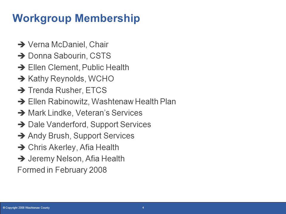 © Copyright 2008 Washtenaw County4 Workgroup Membership  Verna McDaniel, Chair  Donna Sabourin, CSTS  Ellen Clement, Public Health  Kathy Reynolds, WCHO  Trenda Rusher, ETCS  Ellen Rabinowitz, Washtenaw Health Plan  Mark Lindke, Veteran's Services  Dale Vanderford, Support Services  Andy Brush, Support Services  Chris Akerley, Afia Health  Jeremy Nelson, Afia Health Formed in February 2008