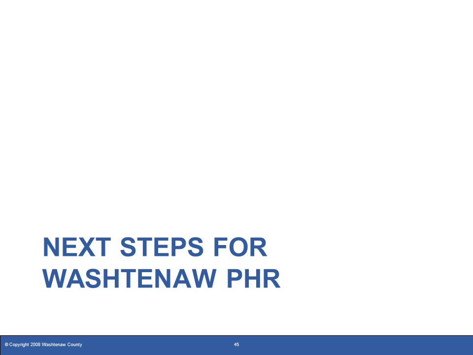 © Copyright 2008 Washtenaw County45 NEXT STEPS FOR WASHTENAW PHR