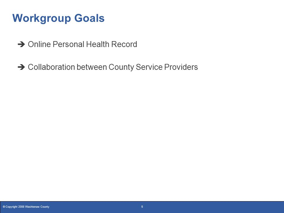 © Copyright 2008 Washtenaw County5 Workgroup Goals  Online Personal Health Record  Collaboration between County Service Providers