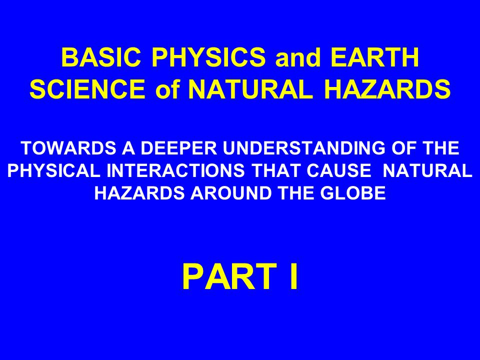 BASIC PHYSICS and EARTH SCIENCE of NATURAL HAZARDS TOWARDS A DEEPER UNDERSTANDING OF THE PHYSICAL INTERACTIONS THAT CAUSE NATURAL HAZARDS AROUND THE GLOBE PART I