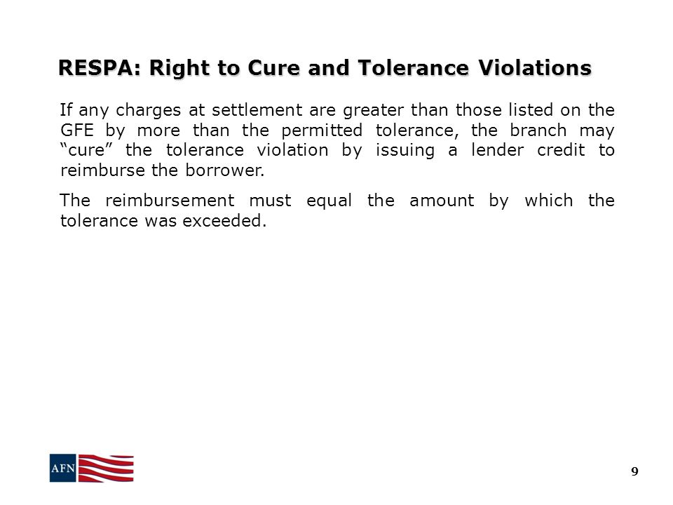 RESPA: Right to Cure and Tolerance Violations If any charges at settlement are greater than those listed on the GFE by more than the permitted tolerance, the branch may cure the tolerance violation by issuing a lender credit to reimburse the borrower.